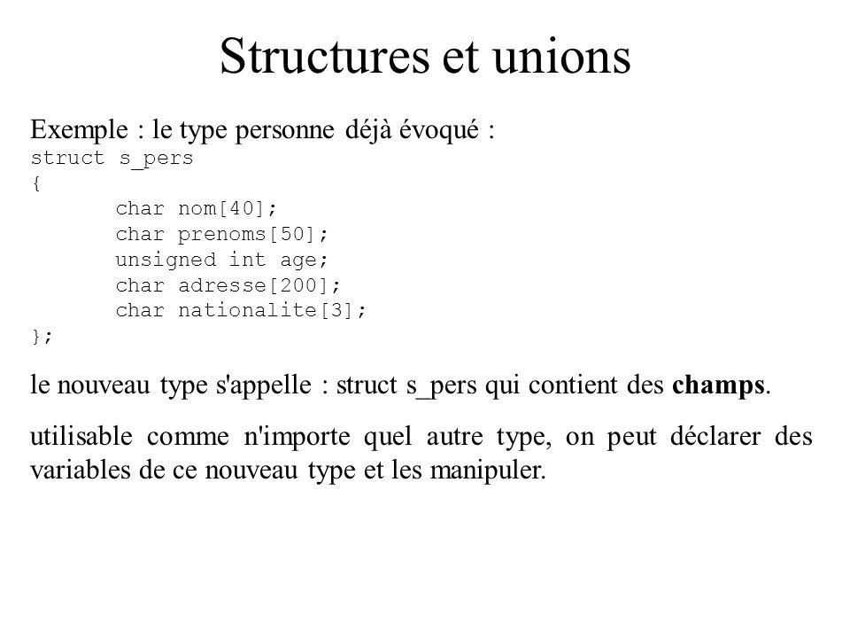 Structures et unions Exemple : le type personne déjà évoqué : struct s_pers { char nom[40]; char prenoms[50]; unsigned int age; char adresse[200]; cha