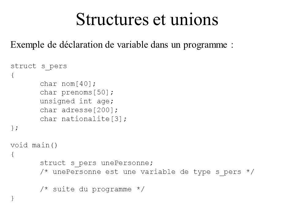 Structures et unions Exemple de déclaration de variable dans un programme : struct s_pers { char nom[40]; char prenoms[50]; unsigned int age; char adr