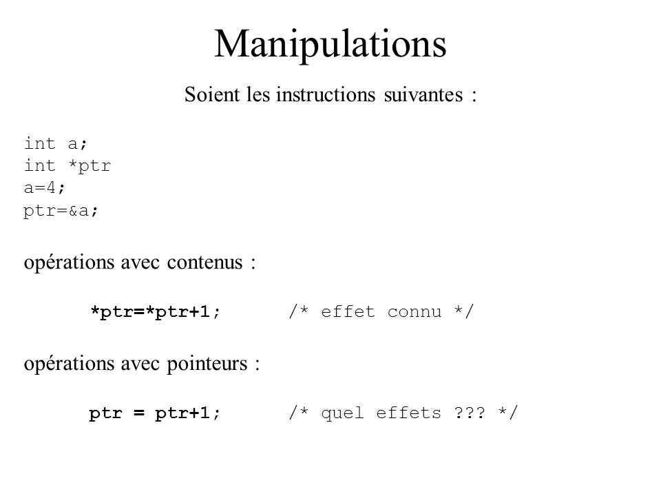 Manipulations Soient les instructions suivantes : int a; int *ptr a=4; ptr=&a; opérations avec contenus : *ptr=*ptr+1;/* effet connu */ opérations ave