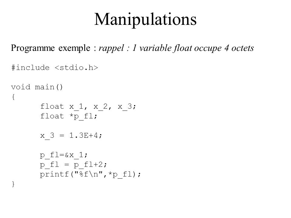 Manipulations Programme exemple : rappel : 1 variable float occupe 4 octets #include void main() { float x_1, x_2, x_3; float *p_fl; x_3 = 1.3E+4; p_f