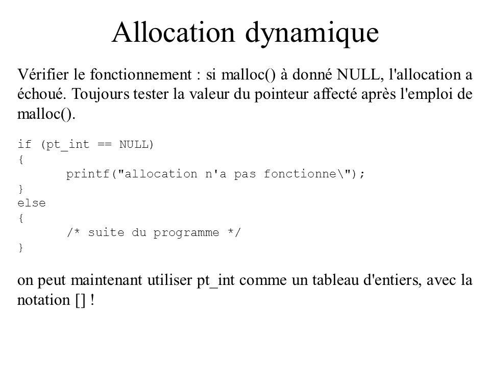 Allocation dynamique Vérifier le fonctionnement : si malloc() à donné NULL, l'allocation a échoué. Toujours tester la valeur du pointeur affecté après