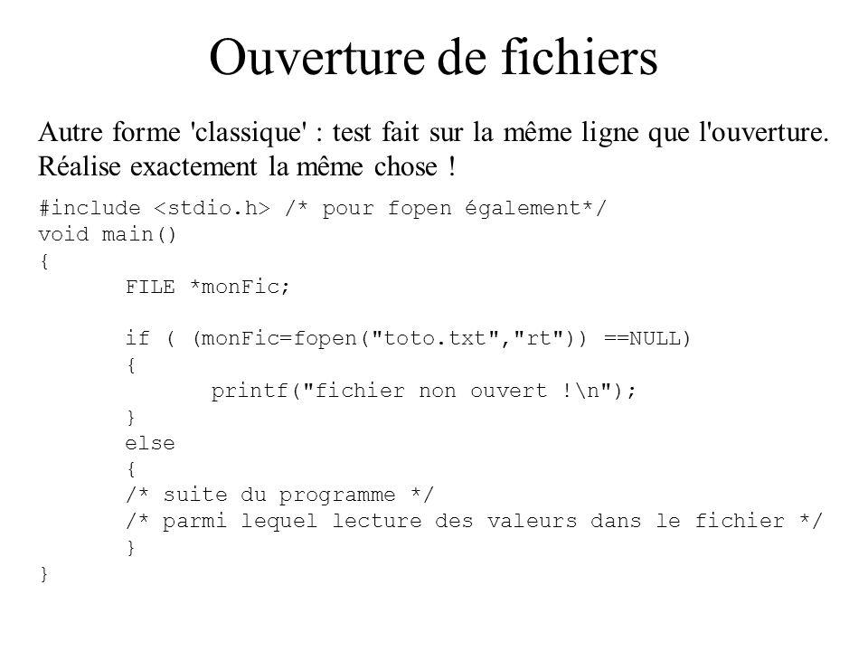 Ouverture de fichiers Autre forme 'classique' : test fait sur la même ligne que l'ouverture. Réalise exactement la même chose ! #include /* pour fopen