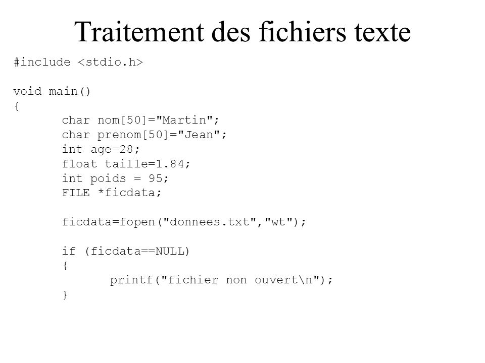 Traitement des fichiers texte #include void main() { char nom[50]= Martin ; char prenom[50]= Jean ; int age=28; float taille=1.84; int poids = 95; FILE *ficdata; ficdata=fopen( donnees.txt , wt ); if (ficdata==NULL) { printf( fichier non ouvert\n ); }