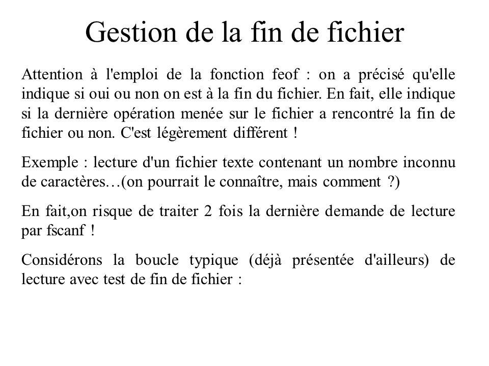 Gestion de la fin de fichier Attention à l'emploi de la fonction feof : on a précisé qu'elle indique si oui ou non on est à la fin du fichier. En fait