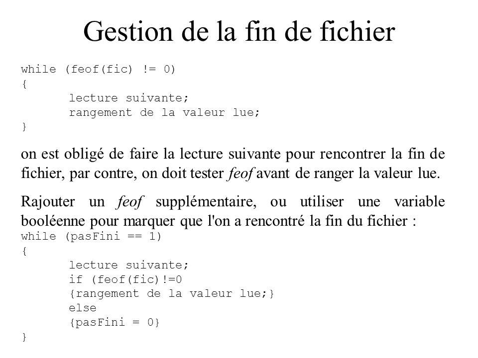 Gestion de la fin de fichier while (feof(fic) != 0) { lecture suivante; rangement de la valeur lue; } on est obligé de faire la lecture suivante pour