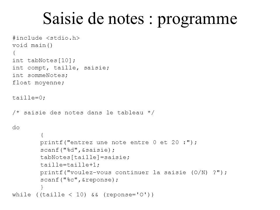 Saisie de notes : algorithme Taille 0; faire saisir une note ranger la note dans le tableau ajouter 1 à la taille utile tant que (taille < 10) ou (l utilisateur choisit de continuer) /* affichage des notes */ pour i de 0 à taille faire afficher la note mettre à jour la somme des notes calculer et afficher la moyenne