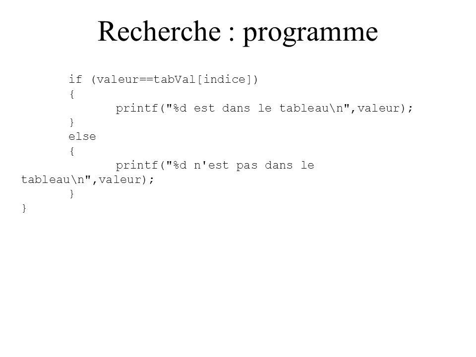 Recherche : programme #include void main() { short int tabVal[10]={1,-2,6,47,-12}; char taille=5; /* il y a 5 éléments */ int indice=0; short int valeur; printf( entrez la valeur a rechercher : ); scanf( %d ,&valeur); while((indice<taille) && (valeur != tabVal[indice])) { indice = indice+1; }