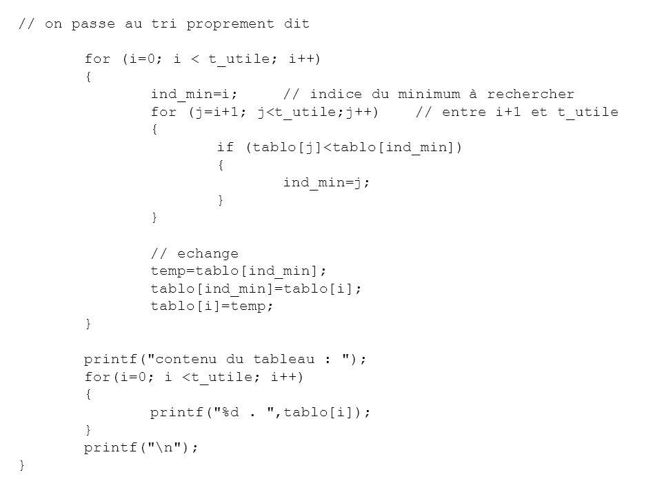 #include void main() { int tablo[10]={9,7,4,1,2,54};// valeurs des variables du tableau int i,j;// indices pour les boucles int temp;// variable temporaire pour échange int ind_min;// indice où se situe le minimum dans le tableau int t_utile;// nombre de variables utilisées dans le tableau t_utile=6; // affichage des valeurs avant le tri printf( contenu du tableau : ); for(i=0; i <t_utile; i++) { printf( %d.