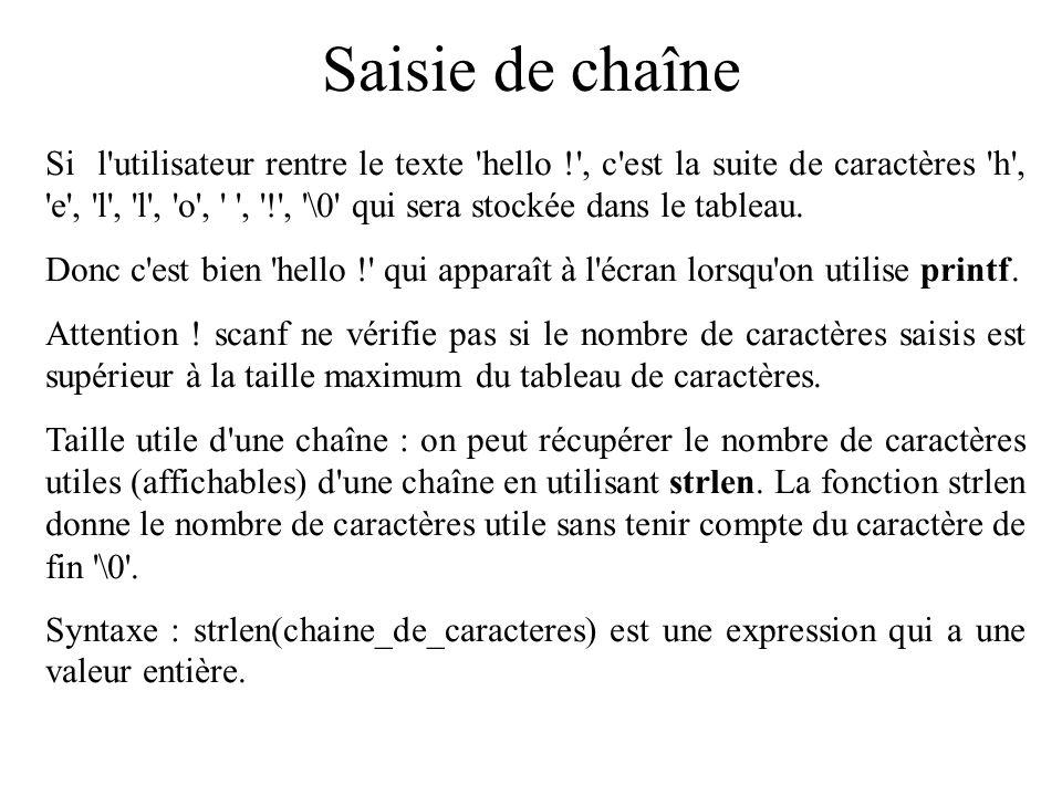 Saisie de chaîne Le format %s est aussi utilisé avec scanf pour la saisie, on peut saisir directement la chaîne sans faire la saisie caractère par caractère.