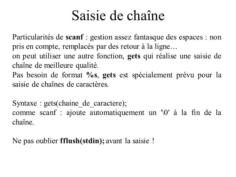 Saisie de chaîne #include void main() { char chSaisie[20]; int longueur; scanf( %s ,chSaisie); /* ne pas ecrire : &chSaisie */ printf( %s\n ,chSaisie); longueur = strlen(chSaisie); printf( la chaine %s contient %d caracteres\n ,chSaisie, longueur); } si l utilisateur saisit le texte salut , le programme affichera : salut la chaine salut contient 5 caracteres