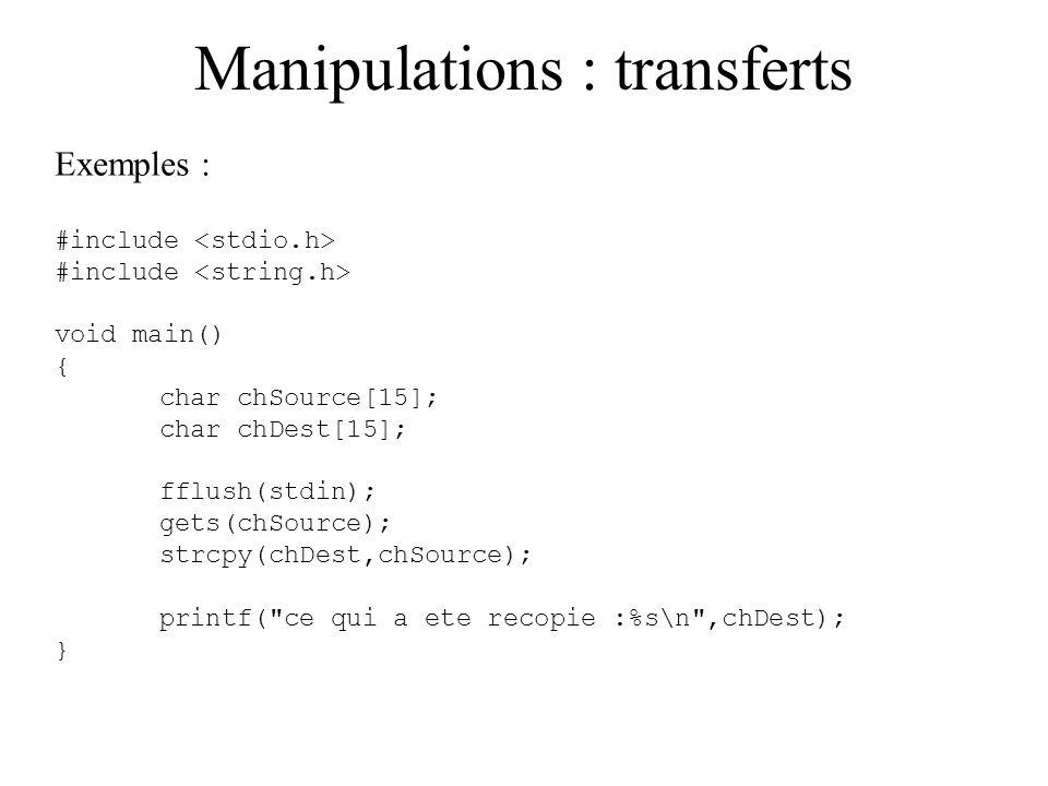 Manipulations : transferts Copier une chaîne dans une autre : on ne peut pas affecter directement un tableau à un autre tableau, il faut donc recopier les éléments individuellement d un tableau à un autre, ou utiliser des fonctions spécifiques aux chaînes de caractères.
