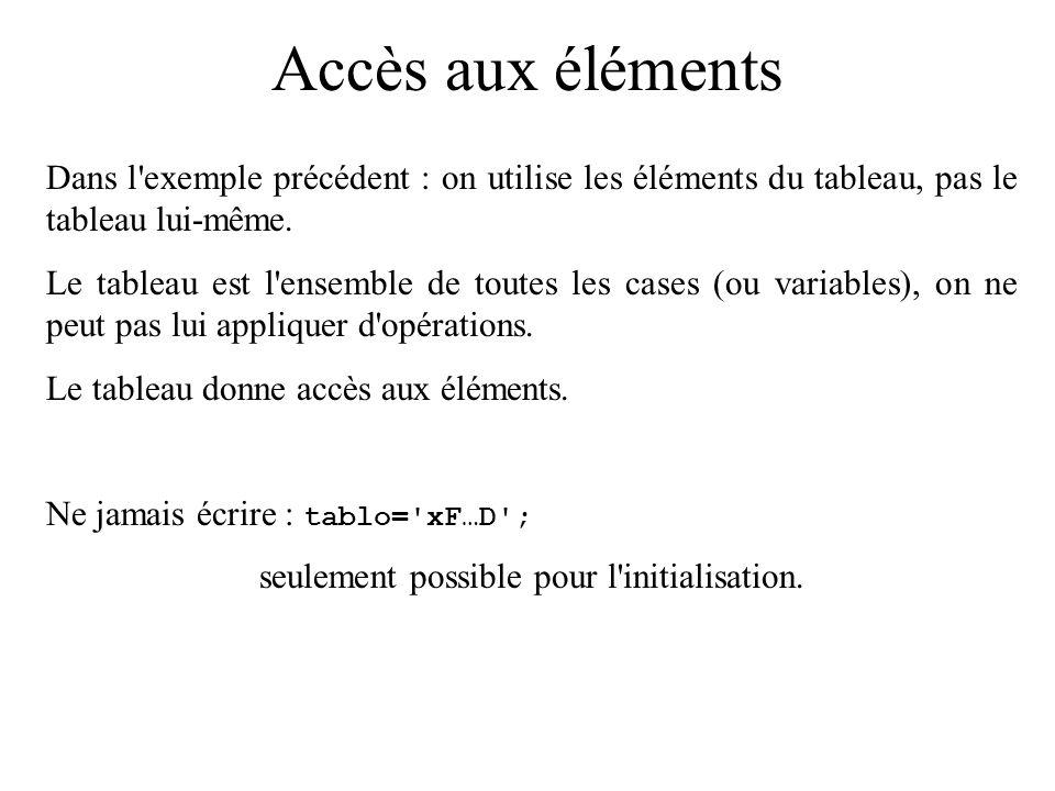 Accès aux éléments Exemple : remplissage de quelques cases d un tableau et affichage #include void main() { char tablo[10]; tablo[0] = x ; tablo[1] = F ; … tablo[9] = D ; printf( %c\n ,tablo[5]); }