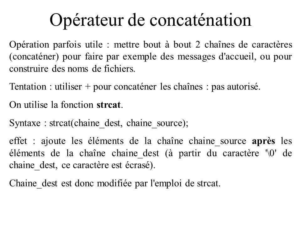 Opérateur de comparaison Exemple (continué) : if (compar == 0) { printf( les deux chaines sont identiques\n ); } else if(compar <0)/* donc compar != 0 */ { printf( %s vient avant %s dans le dico\n ,stringOne,stringTwo); } else/* donc forcement : compar >0 */ { printf( %s vient avant %s dans le dico\n ,stringTwo,stringOne); }