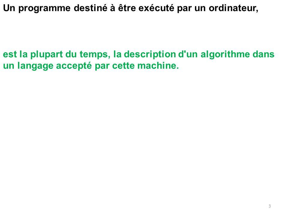 Un programme destiné à être exécuté par un ordinateur, est la plupart du temps, la description d'un algorithme dans un langage accepté par cette machi