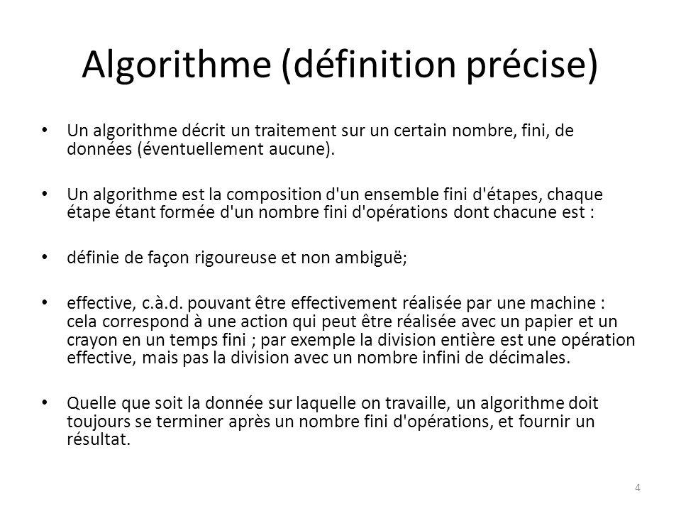 Algorithme (définition précise) Un algorithme décrit un traitement sur un certain nombre, fini, de données (éventuellement aucune). Un algorithme est