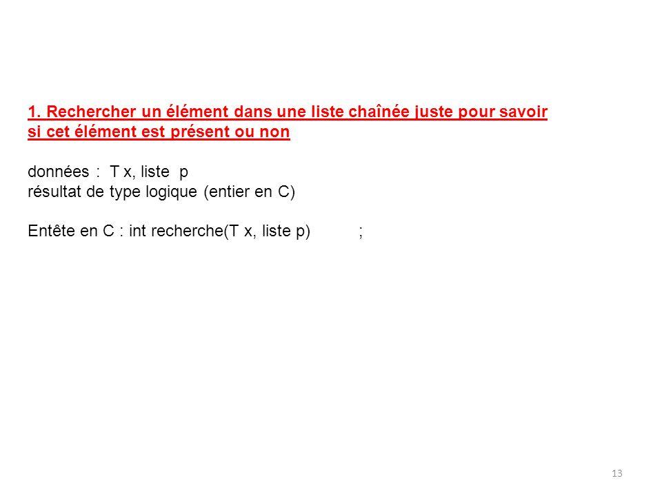 1. Rechercher un élément dans une liste chaînée juste pour savoir si cet élément est présent ou non données : T x, liste p résultat de type logique (e