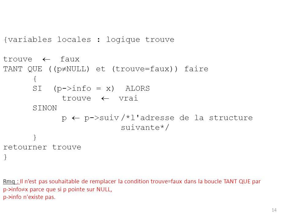 {variables locales : logique trouve trouve faux TANT QUE ((p NULL) et (trouve=faux)) faire { SI (p->info = x) ALORS trouve vrai SINON p p->suiv/*l'adr