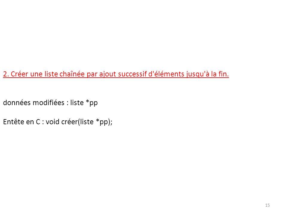 2. Créer une liste chaînée par ajout successif d'éléments jusqu'à la fin. données modifiées : liste *pp Entête en C : void créer(liste *pp); 15