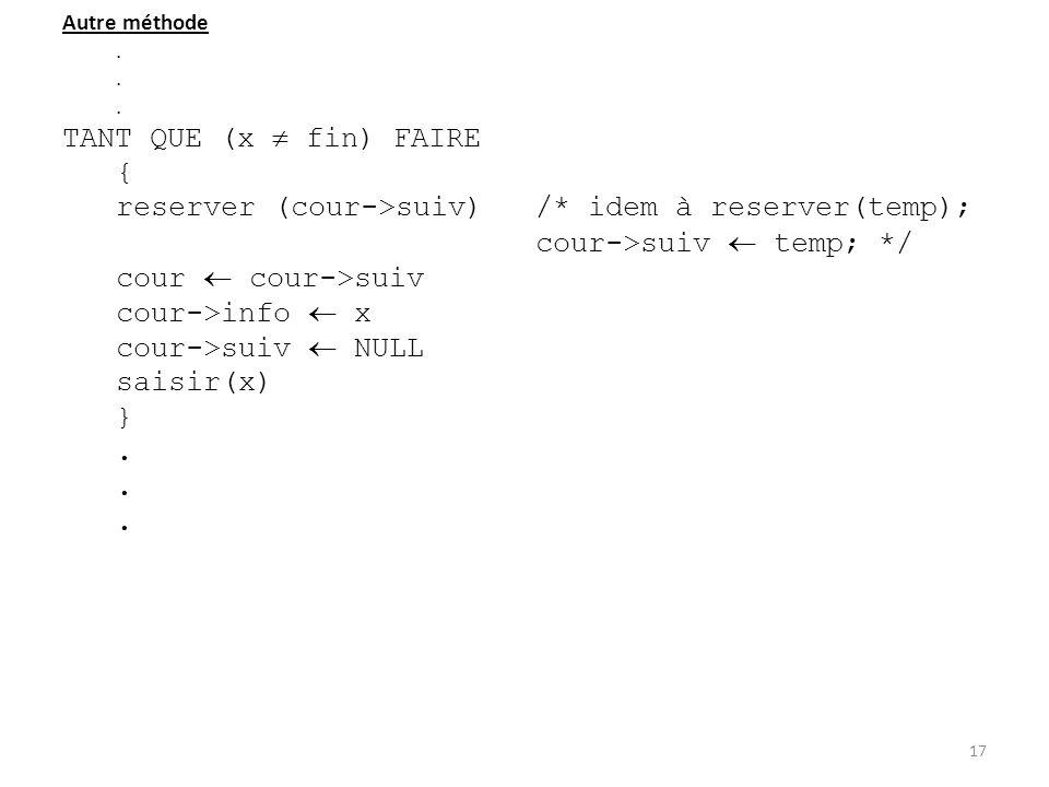 Autre méthode. TANT QUE (x fin) FAIRE { reserver (cour->suiv)/* idem à reserver(temp); cour->suiv temp; */ cour cour->suiv cour->info x cour->suiv NUL