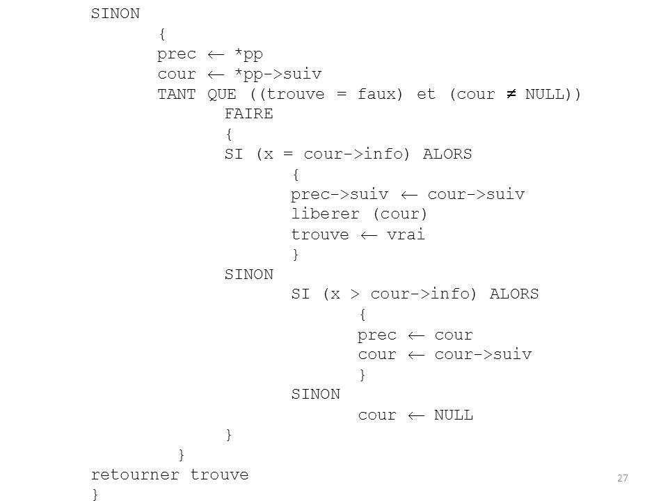 SINON { prec *pp cour *pp->suiv TANT QUE ((trouve = faux) et (cour NULL)) FAIRE { SI (x = cour->info) ALORS { prec->suiv cour->suiv liberer (cour) tro