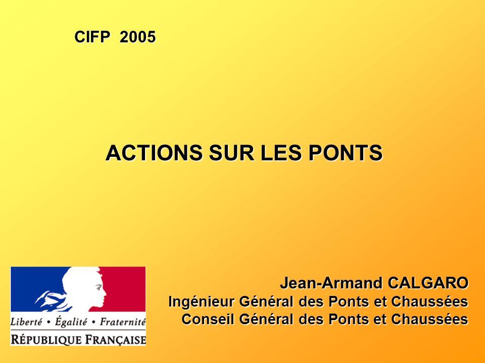 ACTIONS SUR LES PONTS Jean-Armand CALGARO Ingénieur Général des Ponts et Chaussées Conseil Général des Ponts et Chaussées CIFP 2005