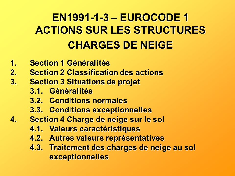 EN1991-1-3 – EUROCODE 1 ACTIONS SUR LES STRUCTURES CHARGES DE NEIGE 1.Section 1 Généralités 2.Section 2 Classification des actions 3.Section 3 Situati