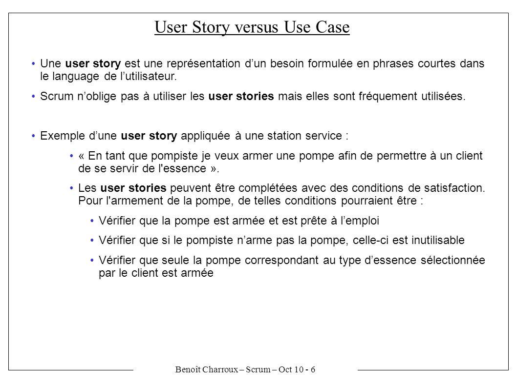 Benoît Charroux – Scrum – Oct 10 - 6 User Story versus Use Case Une user story est une représentation dun besoin formulée en phrases courtes dans le language de lutilisateur.
