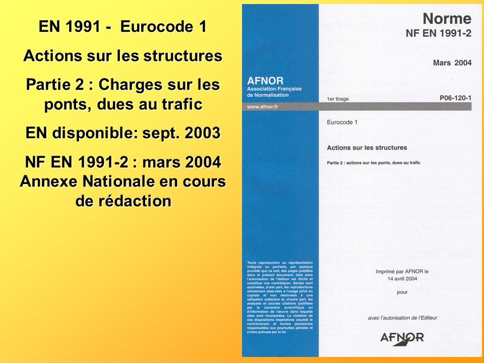 EN 1991 - Eurocode 1 Actions sur les structures Partie 2 : Charges sur les ponts, dues au trafic EN disponible: sept. 2003 NF EN 1991-2 : mars 2004 An