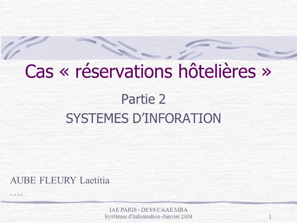 IAE PARIS - DESS CAAE MBA Systèmes d'information -Janvier 20041 Cas « réservations hôtelières » Partie 2 SYSTEMES DINFORATION AUBE FLEURY Laetitia ….