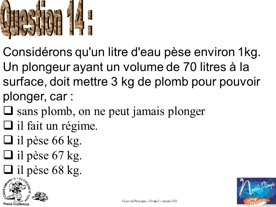 Cours de Physique – Niveau I – Année 2003 Un plongeur de 75 kg ayant un volume de 80 litres : Coule, avec 4 kg de plomb, Flotte, avec 5 kg de plomb, Coule, avec 6 kg de plomb, Flotte, avec 7 kg de Plomb.