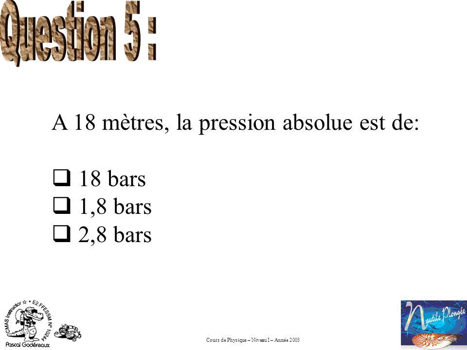 Cours de Physique – Niveau I – Année 2003 A 18 mètres, la pression absolue est de: 18 bars 1,8 bars 2,8 bars