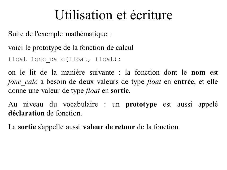 Utilisation et écriture Suite de l'exemple mathématique : voici le prototype de la fonction de calcul floatfonc_calc(float, float); on le lit de la ma