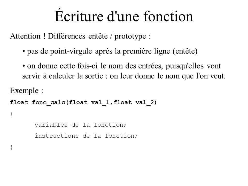 Écriture d'une fonction Attention ! Différences entête / prototype : pas de point-virgule après la première ligne (entête) on donne cette fois-ci le n