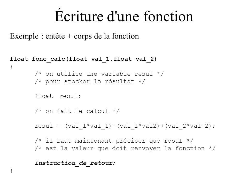 Écriture d'une fonction Exemple : entête + corps de la fonction float fonc_calc(float val_1,float val_2) { /* on utilise une variable resul */ /* pour