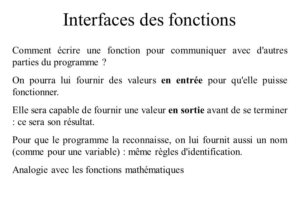 Interfaces des fonctions Comment écrire une fonction pour communiquer avec d'autres parties du programme ? On pourra lui fournir des valeurs en entrée