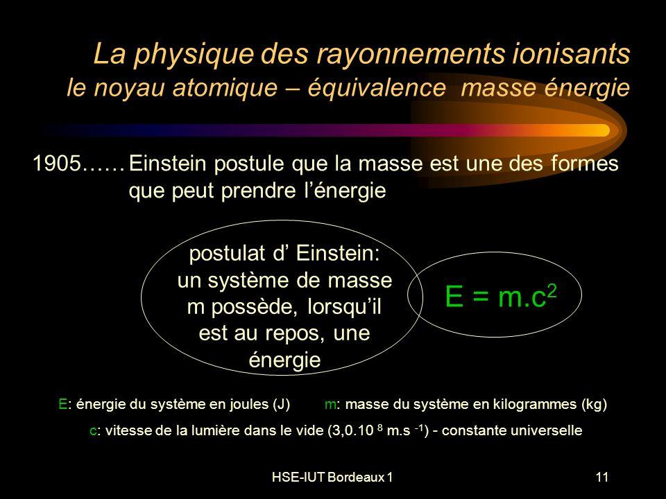 HSE-IUT Bordeaux 111 La physique des rayonnements ionisants le noyau atomique – équivalence masse énergie E: énergie du système en joules (J) m: masse du système en kilogrammes (kg) c: vitesse de la lumière dans le vide (3,0.10 8 m.s -1 ) - constante universelle 1905……Einstein postule que la masse est une des formes que peut prendre lénergie E = m.c 2 postulat d Einstein: un système de masse m possède, lorsquil est au repos, une énergie