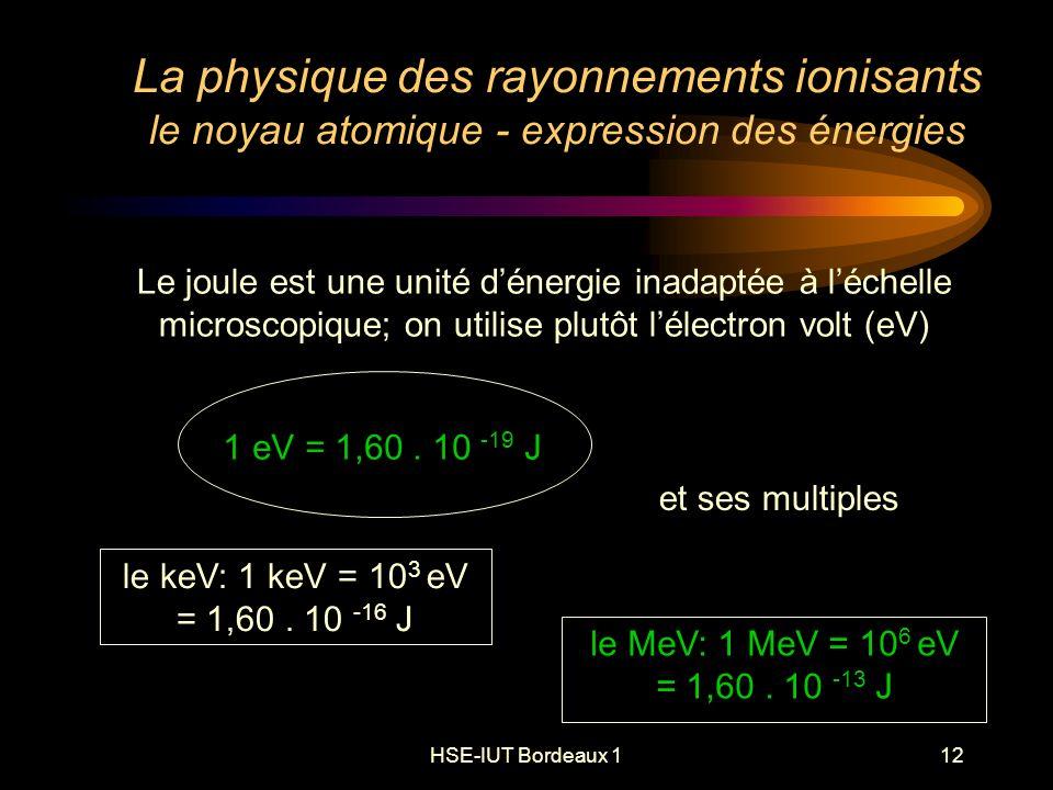 HSE-IUT Bordeaux 112 La physique des rayonnements ionisants le noyau atomique - expression des énergies Le joule est une unité dénergie inadaptée à léchelle microscopique; on utilise plutôt lélectron volt (eV) et ses multiples le keV: 1 keV = 10 3 eV = 1,60.