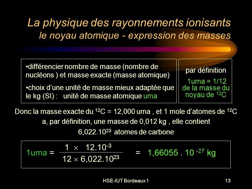 HSE-IUT Bordeaux 113 La physique des rayonnements ionisants le noyau atomique - expression des masses Donc la masse exacte du 12 C = 12,000 uma, et 1 mole datomes de 12 C a, par définition, une masse de 0,012 kg, elle contient 6,022.10 23 atomes de carbone par définition 1uma = 1/12 de la masse du noyau de 12 C 1 12.10 -3 12 6,022.10 23 1uma == 1,66055.