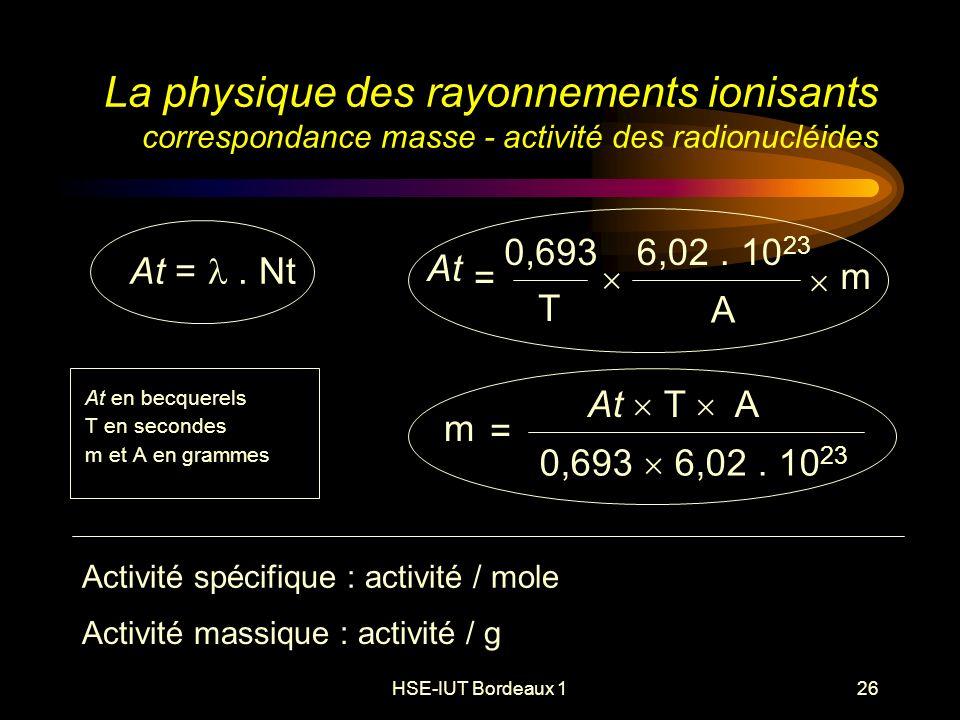 HSE-IUT Bordeaux 126 La physique des rayonnements ionisants correspondance masse - activité des radionucléides At en becquerels T en secondes m et A en grammes Activité spécifique : activité / mole At =.