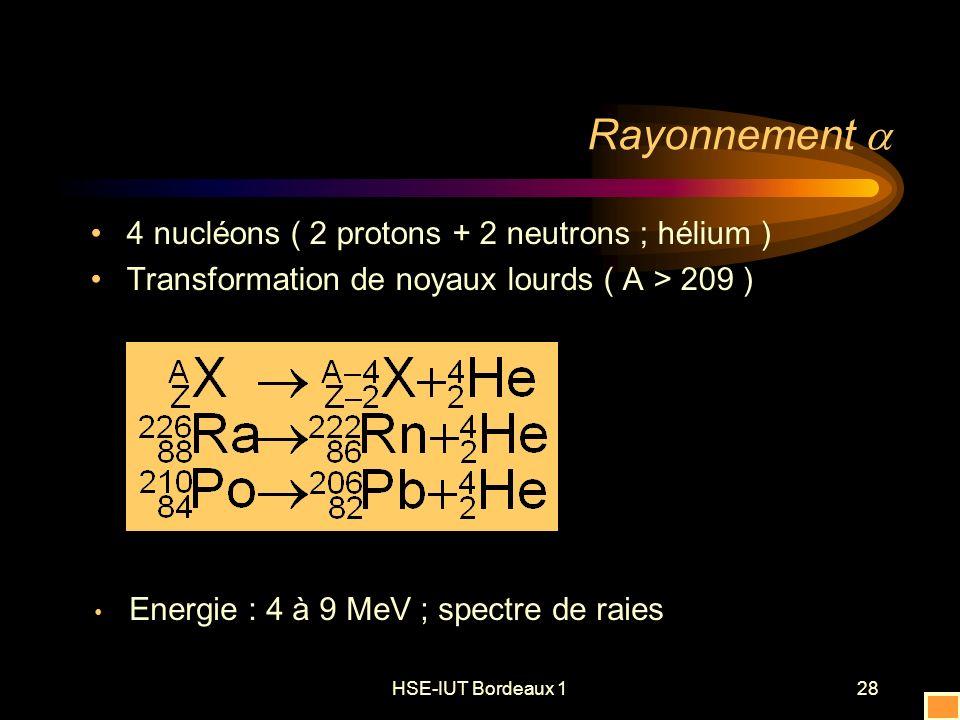 HSE-IUT Bordeaux 128 Rayonnement 4 nucléons ( 2 protons + 2 neutrons ; hélium ) Transformation de noyaux lourds ( A > 209 ) Energie : 4 à 9 MeV ; spectre de raies