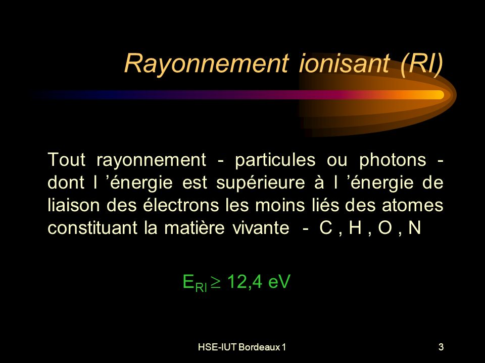 HSE-IUT Bordeaux 13 Rayonnement ionisant (RI) Tout rayonnement - particules ou photons - dont l énergie est supérieure à l énergie de liaison des électrons les moins liés des atomes constituant la matière vivante - C, H, O, N E RI 12,4 eV