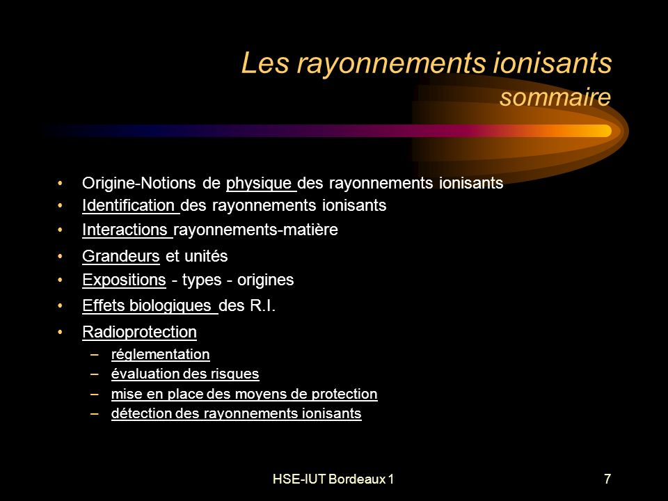 HSE-IUT Bordeaux 148 Rayonnements ionisants les sources de l exposition humaine EExposition naturelle Rayonnements cosmiques Rayonnements telluriques Dose efficace 2400 Sv/an Débit faible: 0,27 Sv par heure Exposition artificielle Médicale 1100 Sv/an Explosions nucléaires 5 Sv/an Industrielle 1 à 200 Sv/an Domestique 50 Sv/an PProfessionnelle 1100 Sv/an Débits variables parfois élevés
