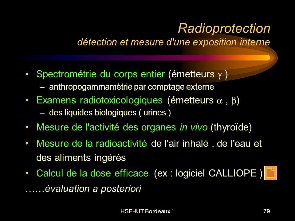 HSE-IUT Bordeaux 179 Radioprotection détection et mesure d une exposition interne Spectrométrie du corps entier (émetteurs ) –anthropogammamètrie par comptage externe Examens radiotoxicologiques (émetteurs, ) –des liquides biologiques ( urines ) Mesure de l activité des organes in vivo (thyroïde) Mesure de la radioactivité de l air inhalé, de l eau et des aliments ingérés Calcul de la dose efficace (ex : logiciel CALLIOPE ) ……évaluation a posteriori