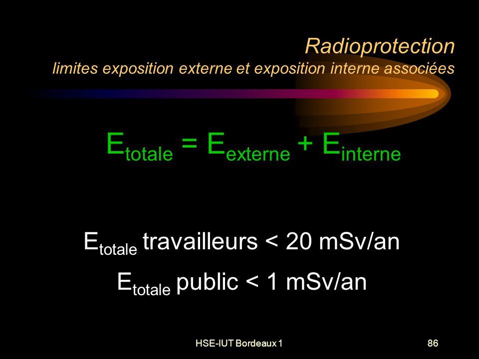 HSE-IUT Bordeaux 186 Radioprotection limites exposition externe et exposition interne associées E totale = E externe + E interne E totale travailleurs < 20 mSv/an E totale public < 1 mSv/an