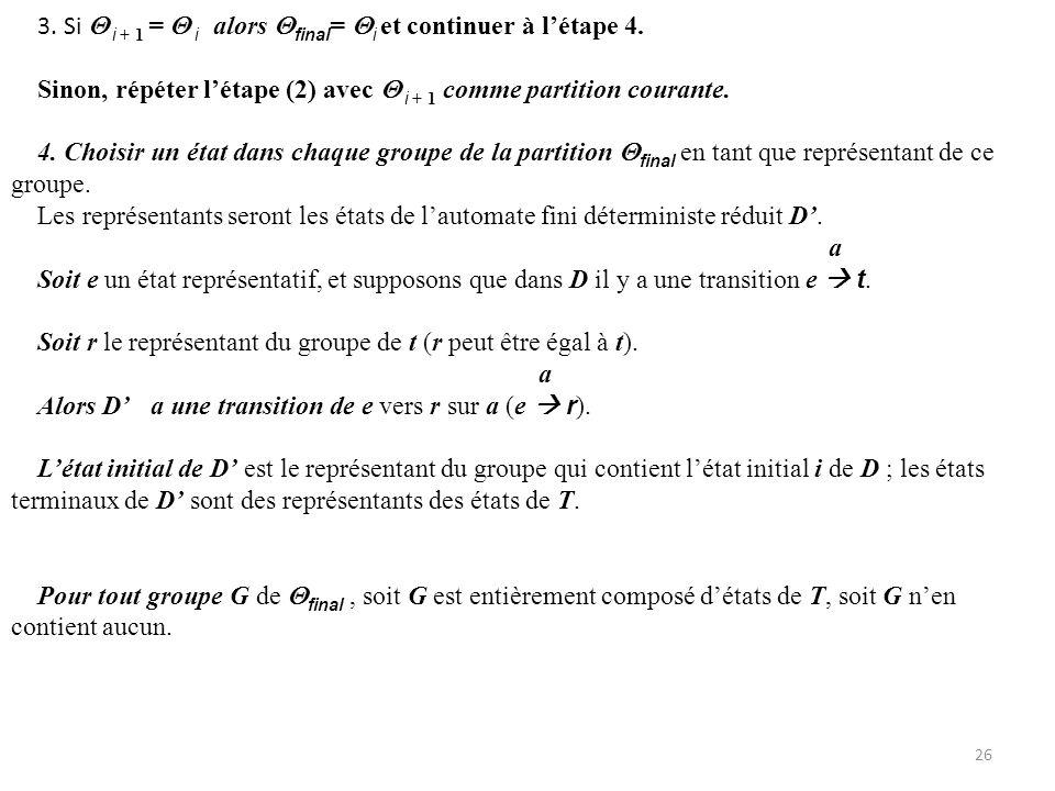 Remarque En réalité, il est parfois plus facile, au lieu de choisir un représentant, marquer les groupes finaux comme tels, ou bien les renommer par, par exemple, A,B, C …, et remplacer dans les transitions tout état par le nom de son groupe : a Si e r, e A, r B où les groupes A,B final, alors dans lautomate minimisé on a a A B où maintenant on considère A et B comme états de lautomate minimisé.