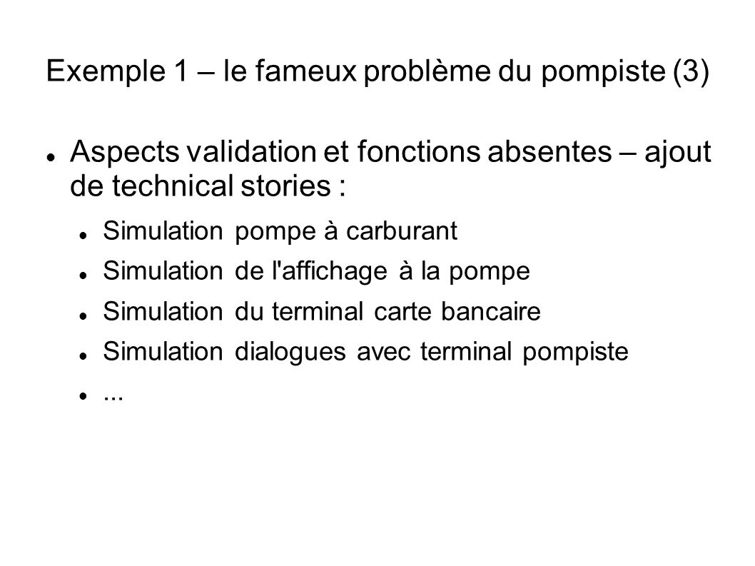 Exemple 1 – le fameux problème du pompiste (3) Aspects validation et fonctions absentes – ajout de technical stories : Simulation pompe à carburant Si