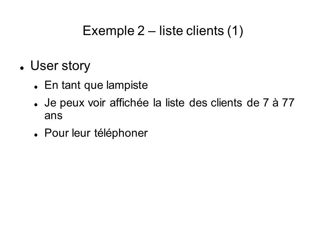 Exemple 2 – liste clients (1) User story En tant que lampiste Je peux voir affichée la liste des clients de 7 à 77 ans Pour leur téléphoner