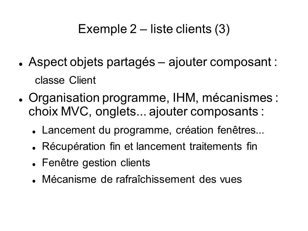 Exemple 2 – liste clients (3) Aspect objets partagés – ajouter composant : classe Client Organisation programme, IHM, mécanismes : choix MVC, onglets...