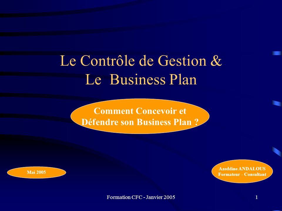 Formation CFC - Janvier 20051 Le Contrôle de Gestion & Le Business Plan Comment Concevoir et Défendre son Business Plan ? Azeddine ANDALOUS Formateur