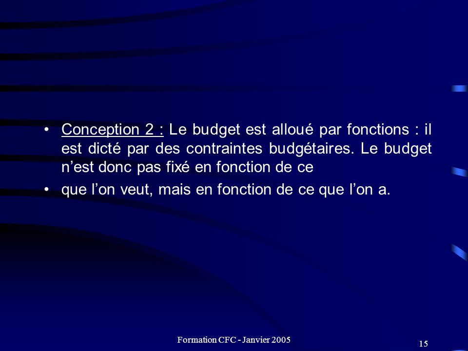 Formation CFC - Janvier 2005 15 Conception 2 : Le budget est alloué par fonctions : il est dicté par des contraintes budgétaires. Le budget nest donc